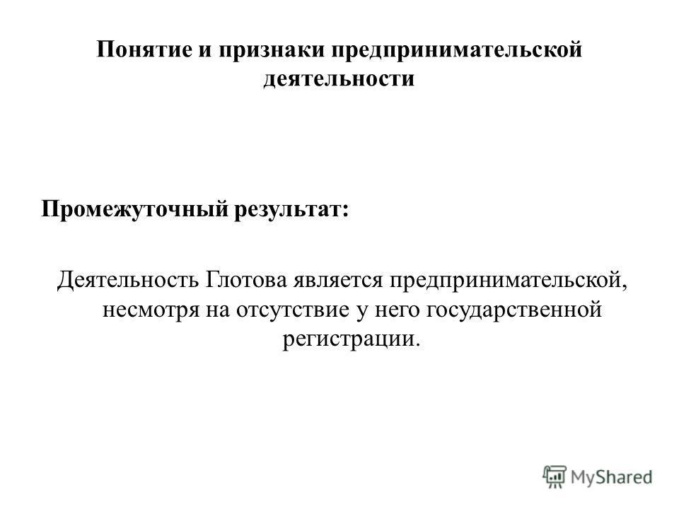 Понятие и признаки предпринимательской деятельности Промежуточный результат: Деятельность Глотова является предпринимательской, несмотря на отсутствие у него государственной регистрации.