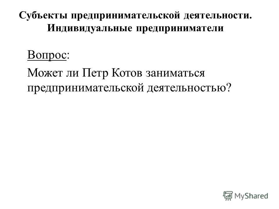 Вопрос: Может ли Петр Котов заниматься предпринимательской деятельностью? Субъекты предпринимательской деятельности. Индивидуальные предприниматели