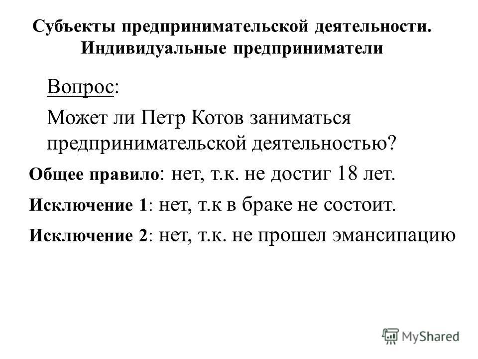 Вопрос: Может ли Петр Котов заниматься предпринимательской деятельностью? Общее правило : нет, т.к. не достиг 18 лет. Исключение 1: нет, т.к в браке не состоит. Исключение 2: нет, т.к. не прошел эмансипацию Субъекты предпринимательской деятельности.