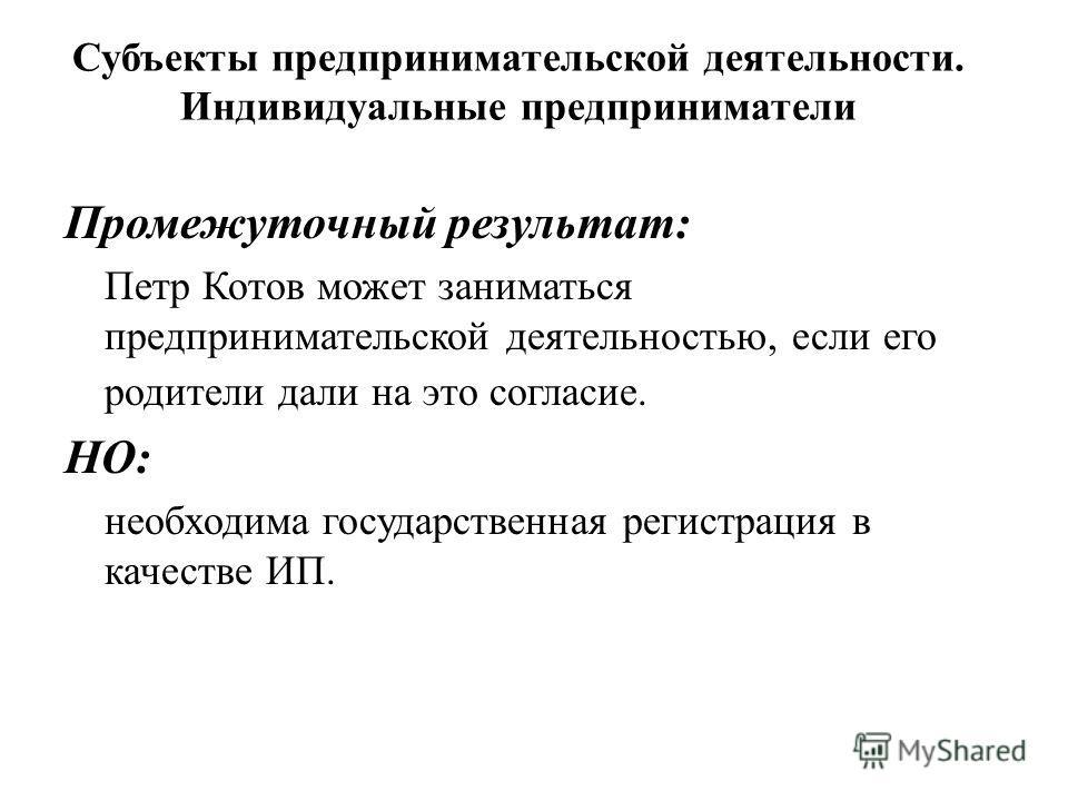Промежуточный результат: Петр Котов может заниматься предпринимательской деятельностью, если его родители дали на это согласие. НО: необходима государственная регистрация в качестве ИП. Субъекты предпринимательской деятельности. Индивидуальные предпр