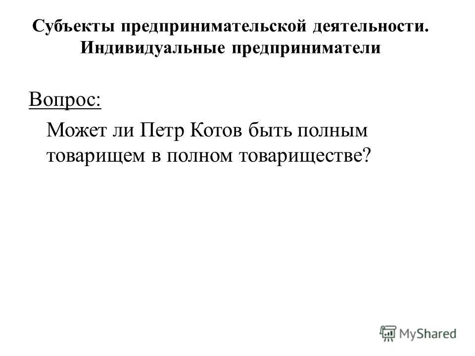 Вопрос: Может ли Петр Котов быть полным товарищем в полном товариществе? Субъекты предпринимательской деятельности. Индивидуальные предприниматели