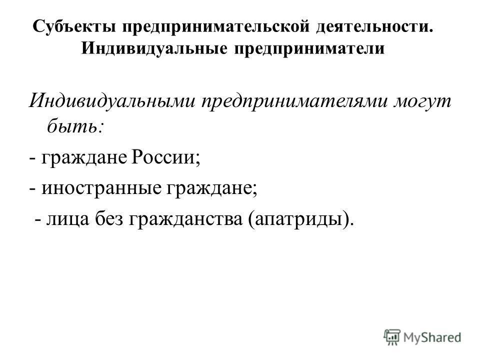 Индивидуальными предпринимателями могут быть: - граждане России; - иностранные граждане; - лица без гражданства (апатриды). Субъекты предпринимательской деятельности. Индивидуальные предприниматели