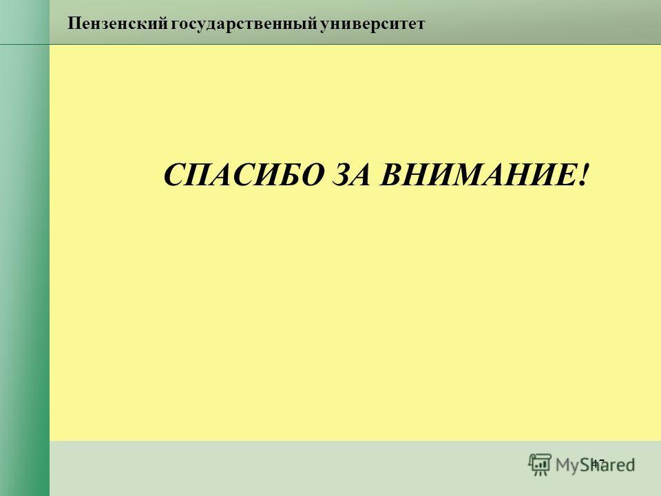 47 Пензенский государственный университет СПАСИБО ЗА ВНИМАНИЕ!