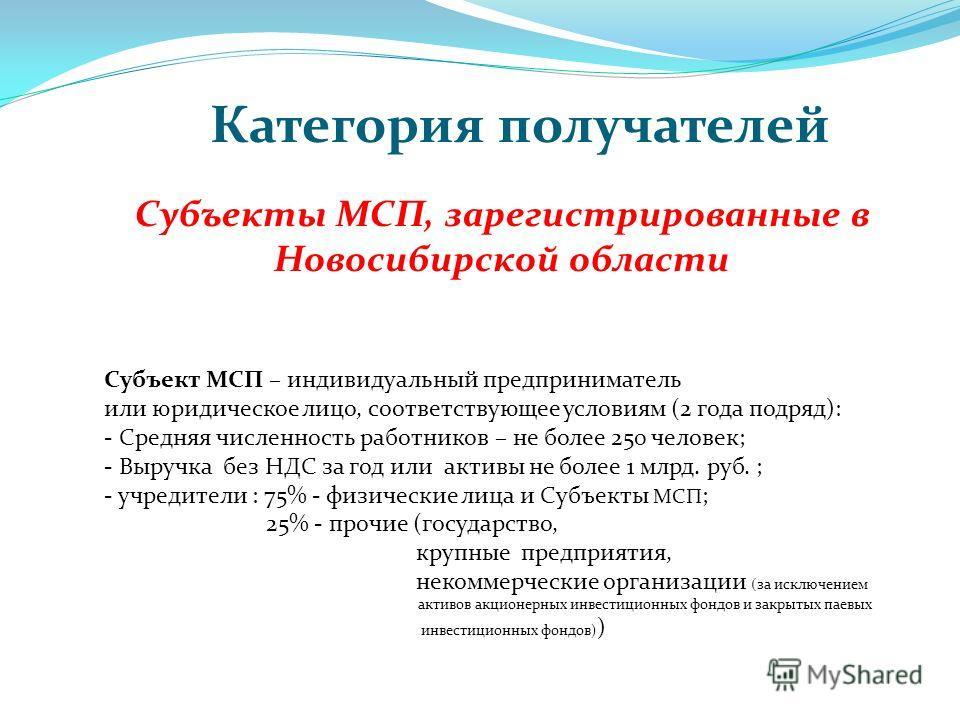 Категория получателей Субъекты МСП, зарегистрированные в Новосибирской области Субъект МСП – индивидуальный предприниматель или юридическое лицо, соответствующее условиям (2 года подряд): - Средняя численность работников – не более 250 человек; - Выр