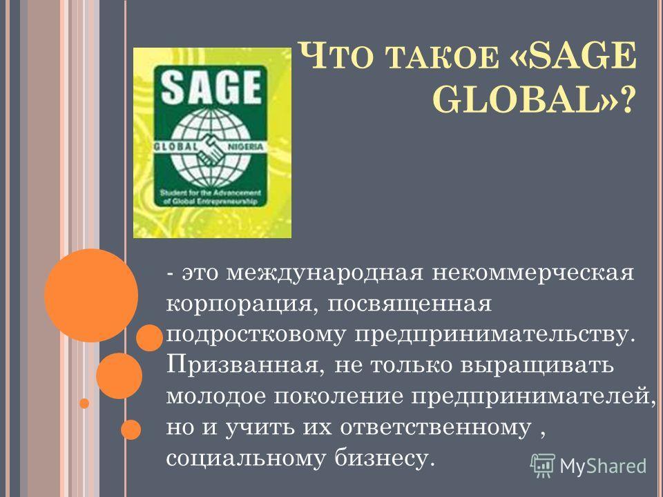 Ч ТО ТАКОЕ «SAGE GLOBAL»? - это международная некоммерческая корпорация, посвященная подростковому предпринимательству. Призванная, не только выращивать молодое поколение предпринимателей, но и учить их ответственному, социальному бизнесу.