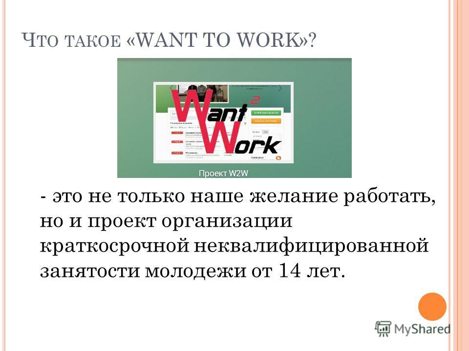 Ч ТО ТАКОЕ «WANT TO WORK»? - это не только наше желание работать, но и проект организации краткосрочной неквалифицированной занятости молодежи от 14 лет.