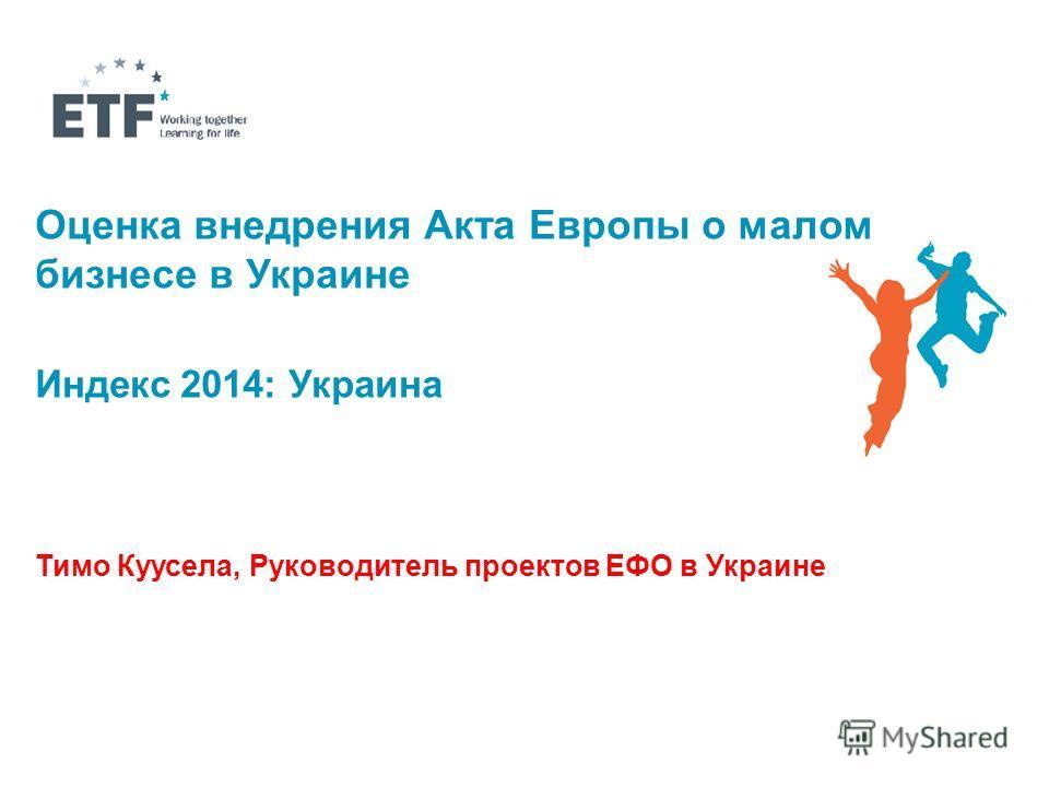 Оценка внедрения Акта Европы о малом бизнесе в Украине Индекс 2014: Украина Тимо Куусела, Руководитель проектов ЕФО в Украине
