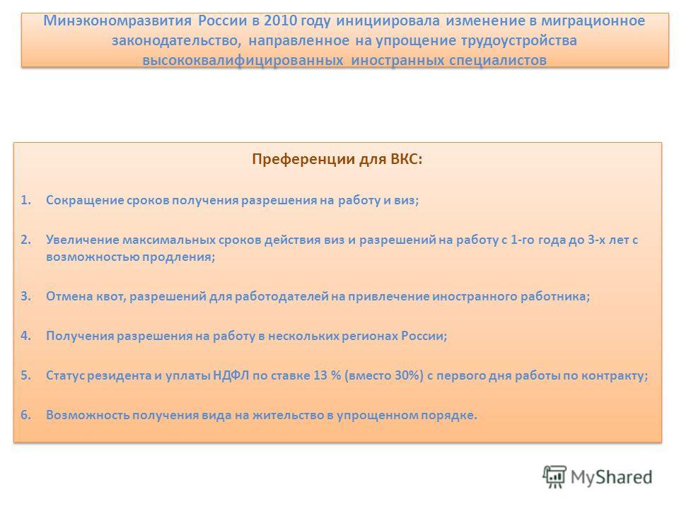 Минэкономразвития России в 2010 году инициировала изменение в миграционное законодательство, направленное на упрощение трудоустройства высококвалифицированных иностранных специалистов Преференции для ВКС: 1. Сокращение сроков получения разрешения на