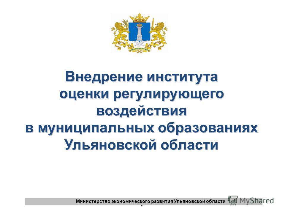 1 1 Министерство экономического развития Ульяновской области Внедрение института оценки регулирующего воздействия в муниципальных образованиях Ульяновской области