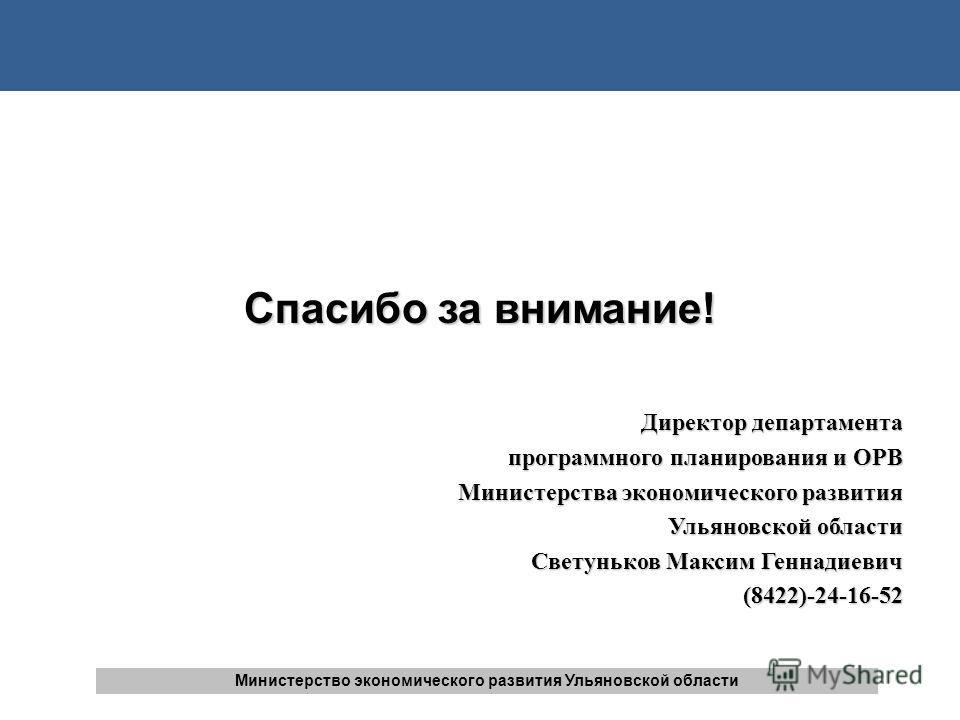 Спасибо за внимание! Директор департамента программного планирования и ОРВ Министерства экономического развития Ульяновской области Светуньков Максим Геннадиевич (8422)-24-16-52 Министерство экономического развития Ульяновской области
