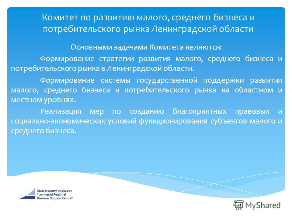 Комитет по развитию малого, среднего бизнеса и потребительского рынка Ленинградской области Основными задачами Комитета являются: Формирование стратегии развития малого, среднего бизнеса и потребительского рынка в Ленинградской области. Формирование