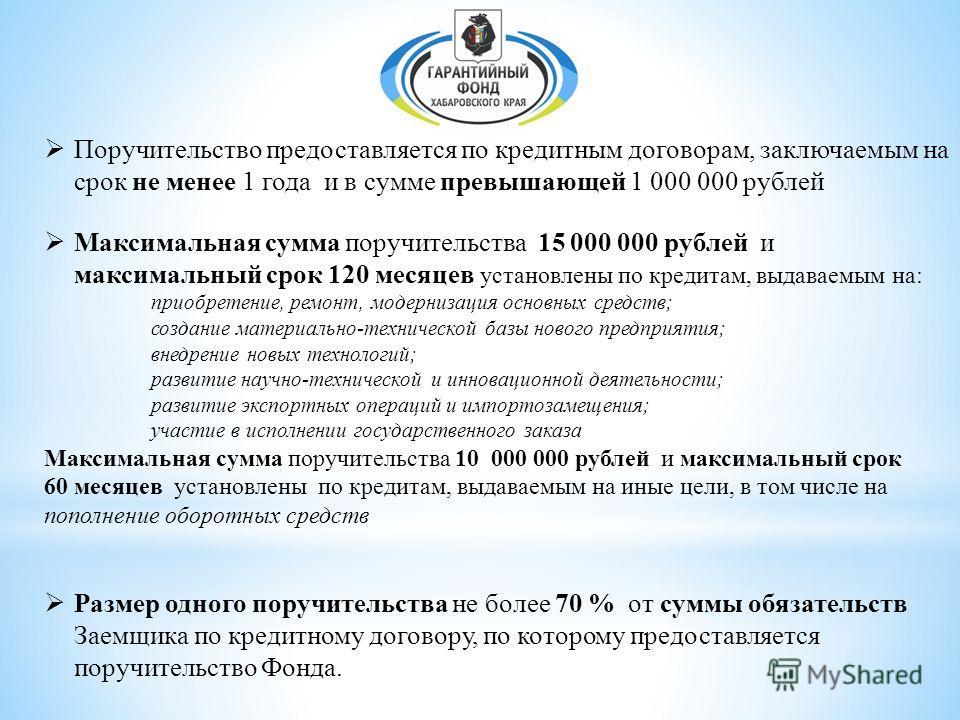 Поручительство предоставляется по кредитным договорам, заключаемым на срок не менее 1 года и в сумме превышающей 1 000 000 рублей Максимальная сумма поручительства 15 000 000 рублей и максимальный срок 120 месяцев установлены по кредитам, выдаваемым