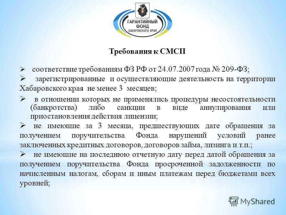 Требования к СМСП соответствие требованиям ФЗ РФ от 24.07.2007 года 209-ФЗ; зарегистрированные и осуществляющие деятельность на территории Хабаровского края не менее 3 месяцев; в отношении которых не применялись процедуры несостоятельности (банкротст