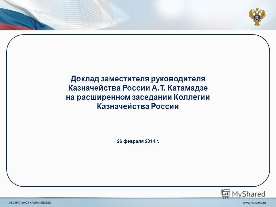 Доклад заместителя руководителя Казначейства России А.Т. Катамадзе на расширенном заседании Коллегии Казначейства России 26 февраля 2014 г.