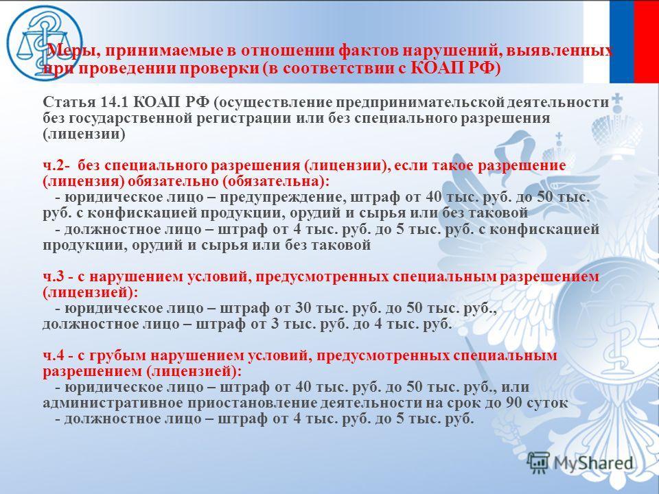 Меры, принимаемые в отношении фактов нарушений, выявленных при проведении проверки (в соответствии с КОАП РФ) Статья 14.1 КОАП РФ (осуществление предпринимательской деятельности без государственной регистрации или без специального разрешения (лицензи