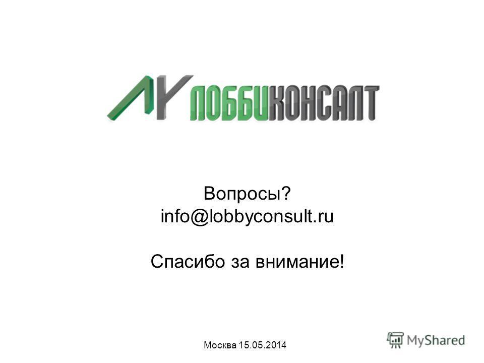 Вопросы? info@lobbyconsult.ru Спасибо за внимание! Москва 15.05.2014