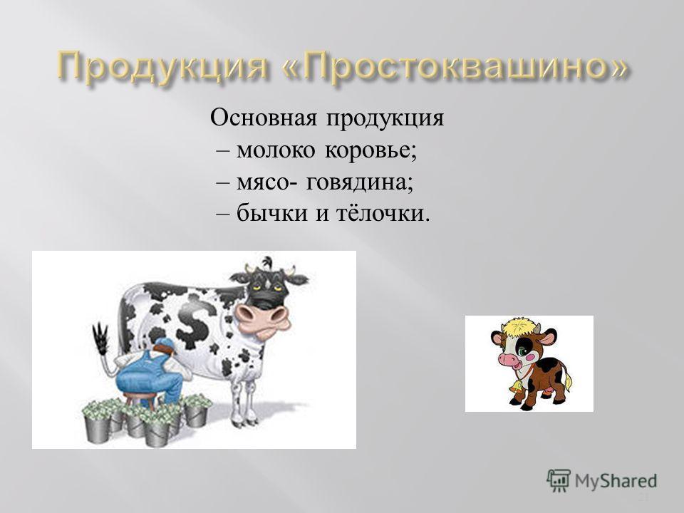 Основная продукция – молоко коровье ; – мясо - говядина ; – бычки и тёлочки. 21