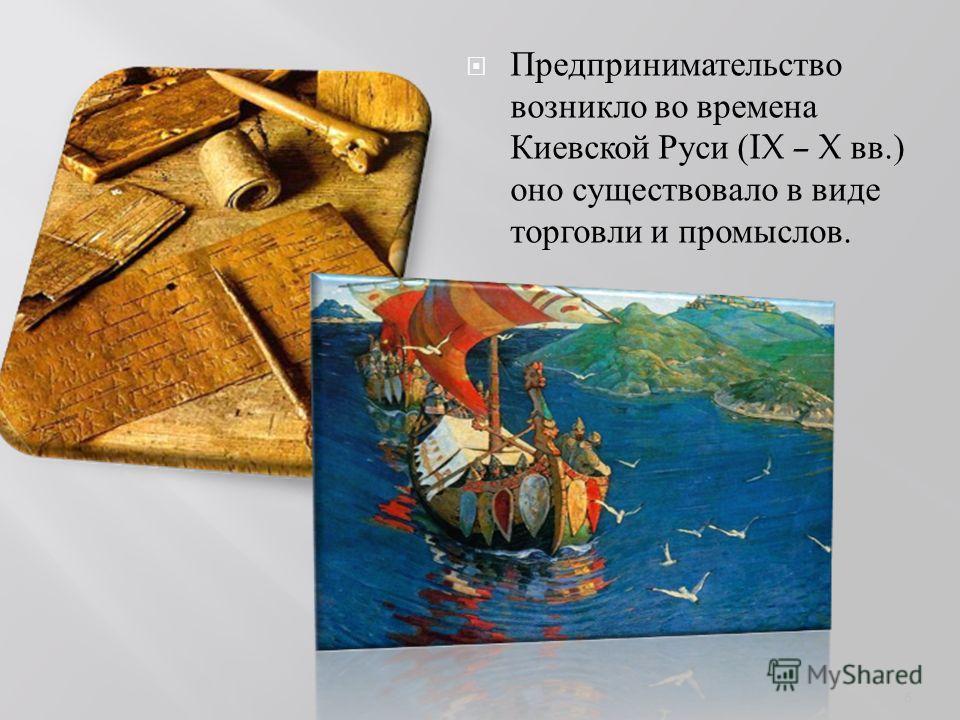 Предпринимательство возникло во времена Киевской Руси (IX – X вв.) оно существовало в виде торговли и промыслов. 6