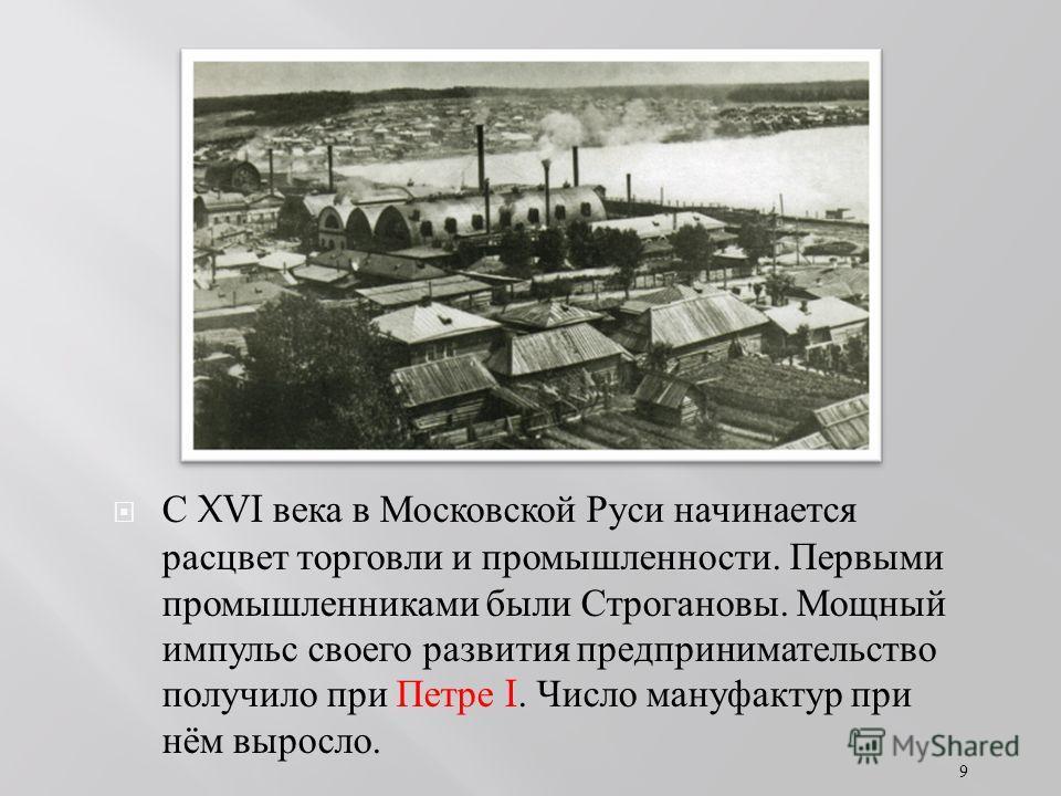 С XVI века в Московской Руси начинается расцвет торговли и промышленности. Первыми промышленниками были Строгановы. Мощный импульс своего развития предпринимательство получило при Петре I. Число мануфактур при нём выросло. 9
