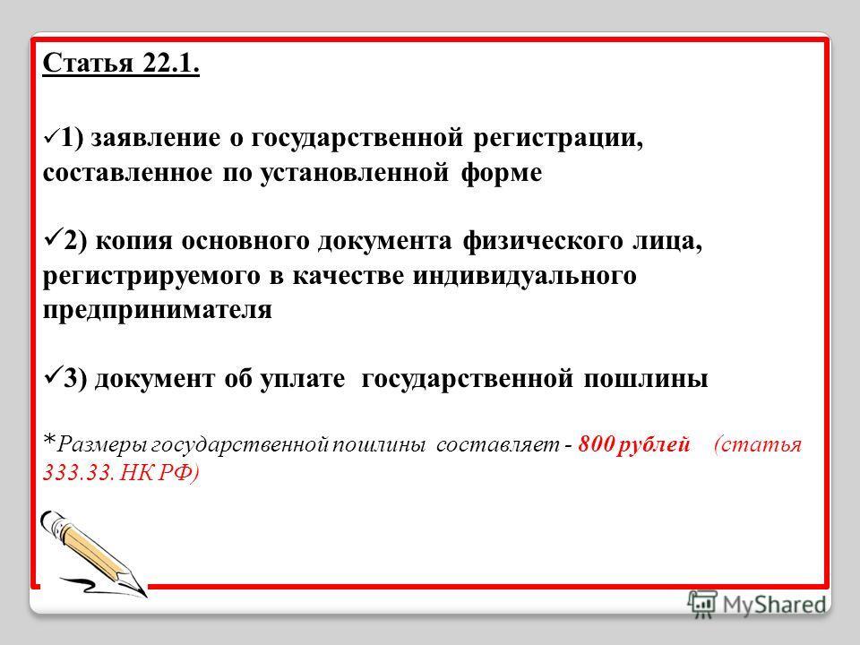 Статья 22.1. 1) заявление о государственной регистрации, составленное по установленной форме 2) копия основного документа физического лица, регистрируемого в качестве индивидуального предпринимателя 3) документ об уплате государственной пошлины * Раз