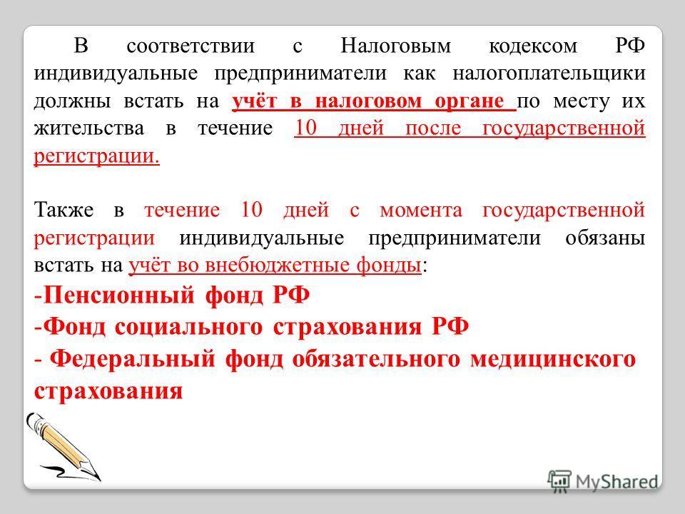 В соответствии с Налоговым кодексом РФ индивидуальные предприниматели как налогоплательщики должны встать на учёт в налоговом органе по месту их жительства в течение 10 дней после государственной регистрации. Также в течение 10 дней с момента государ