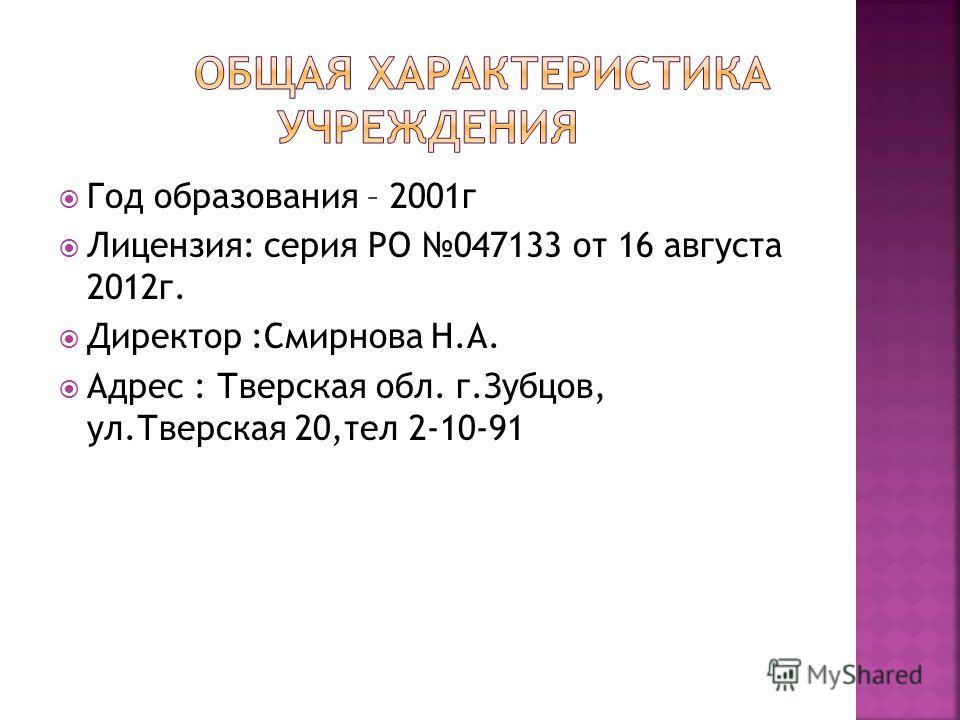 Год образования – 2001 г Лицензия: серия PO 047133 от 16 августа 2012 г. Директор :Смирнова Н.А. Адрес : Тверская обл. г.Зубцов, ул.Тверская 20,тел 2-10-91