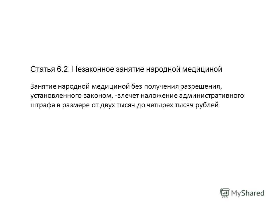 Статья 6.2. Незаконное занятие народной медициной Занятие народной медициной без получения разрешения, установленного законом, -влечет наложение административного штрафа в размере от двух тысяч до четырех тысяч рублей