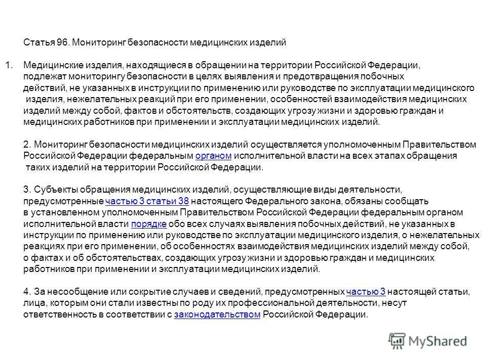 Статья 96. Мониторинг безопасности медицинских изделий 1. Медицинские изделия, находящиеся в обращении на территории Российской Федерации, подлежат мониторингу безопасности в целях выявления и предотвращения побочных действий, не указанных в инструкц