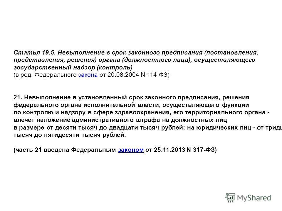 Статья 19.5. Невыполнение в срок законного предписания (постановления, представления, решения) органа (должностного лица), осуществляющего государственный надзор (контроль) (в ред. Федерального закона от 20.08.2004 N 114-ФЗ)закона 21. Невыполнение в