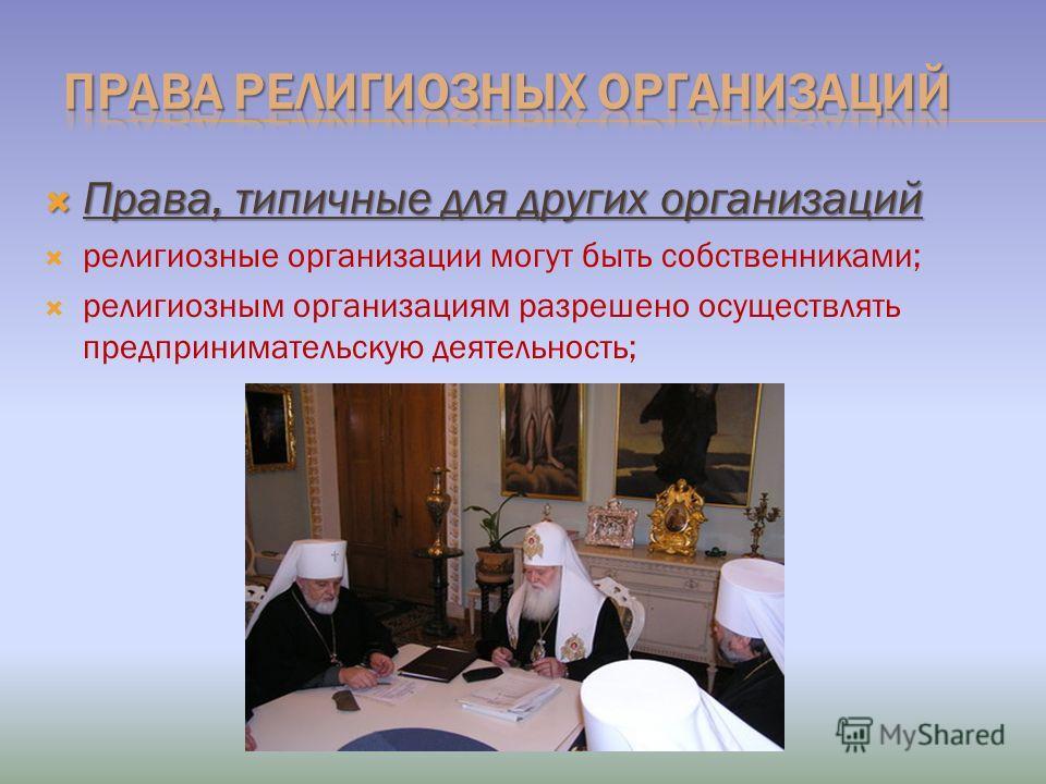 Права, типичные для других организаций Права, типичные для других организаций религиозные организации могут быть собственниками; религиозным организациям разрешено осуществлять предпринимательскую деятельность;