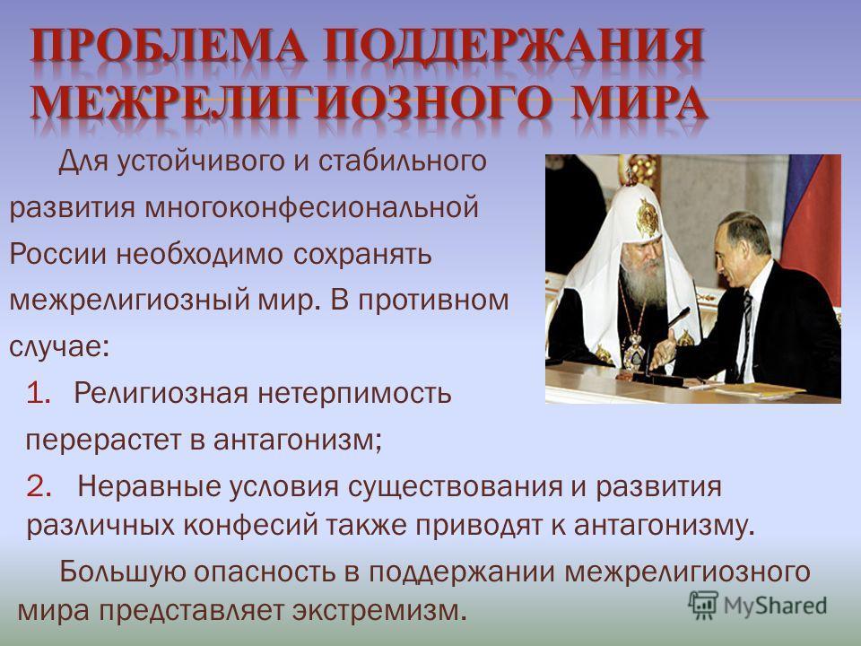 Для устойчивого и стабильного развития многоконфесиональной России необходимо сохранять межрелигиозный мир. В противном случае: 1. Религиозная нетерпимость перерастет в антагонизм; 2. Неравные условия существования и развития различных конфесий также