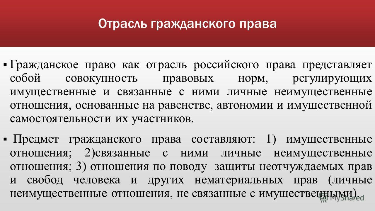 Отрасль гражданского права Гражданское право как отрасль российского права представляет собой совокупность правовых норм, регулирующих имущественные и связанные с ними личные неимущественные отношения, основанные на равенстве, автономии и имущественн