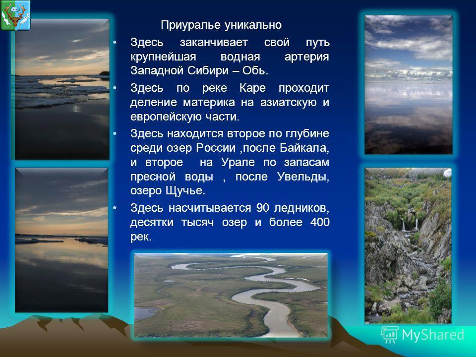 Приуралье уникально Здесь заканчивает свой путь крупнейшая водная артерия Западной Сибири – Обь. Здесь по реке Каре проходит деление материка на азиатскую и европейскую части. Здесь находится второе по глубине среди озер России,после Байкала, и второ