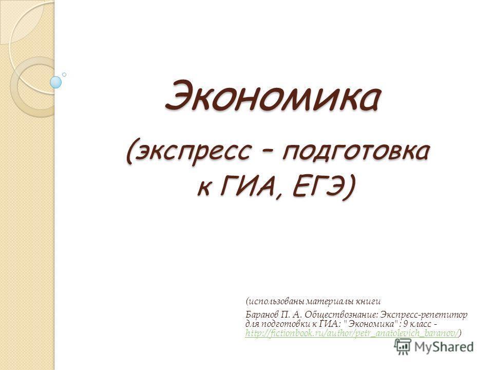 Экономика (экспресс – подготовка к ГИА, ЕГЭ) (использованы материалы книги Баранов П. А. Обществознание: Экспресс-репетитор для подготовки к ГИА: