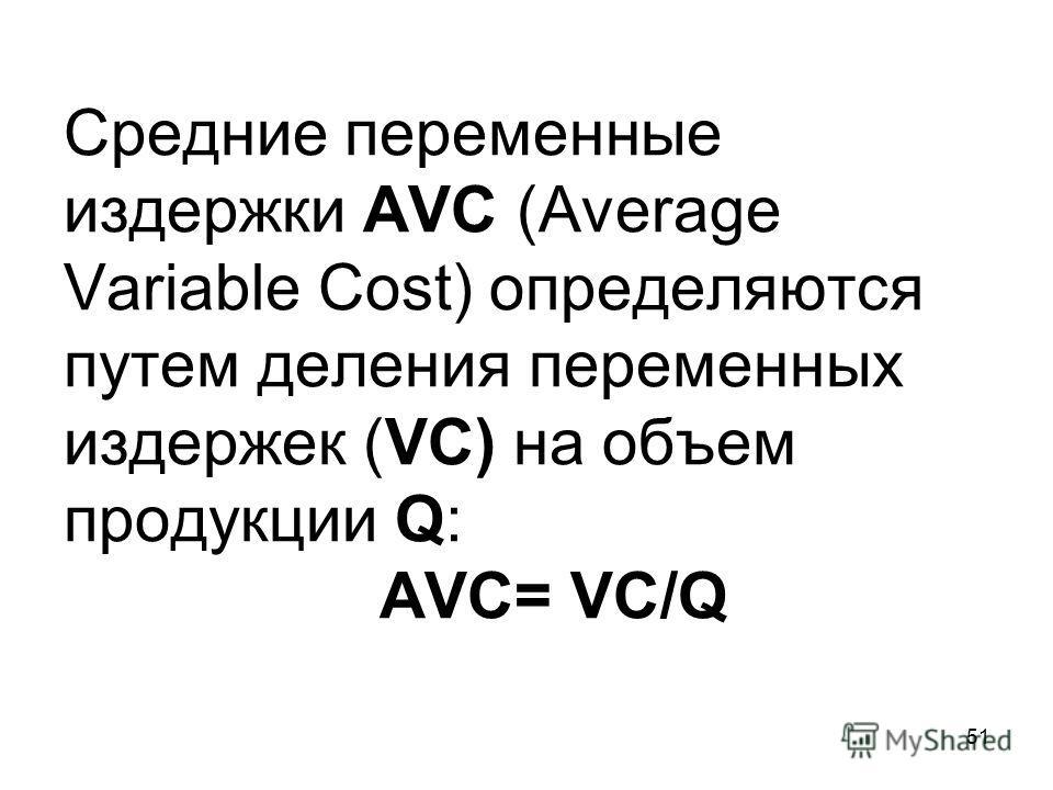 51 Средние переменные издержки AVC (Average Variable Cost) определяются путем деления переменных издержек (VC) на объем продукции Q: AVC= VC/Q