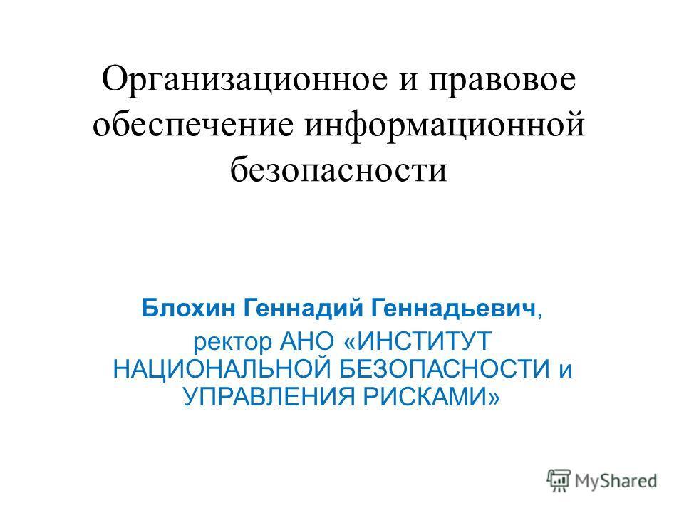 Организационное и правовое обеспечение информационной безопасности Блохин Геннадий Геннадьевич, ректор АНО «ИНСТИТУТ НАЦИОНАЛЬНОЙ БЕЗОПАСНОСТИ и УПРАВЛЕНИЯ РИСКАМИ»
