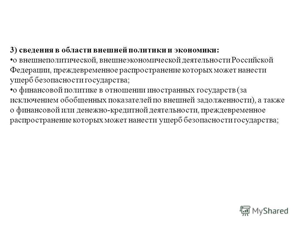 3) сведения в области внешней политики и экономики: о внешнеполитической, внешнеэкономической деятельности Российской Федерации, преждевременное распространение которых может нанести ущерб безопасности государства; о финансовой политике в отношении и