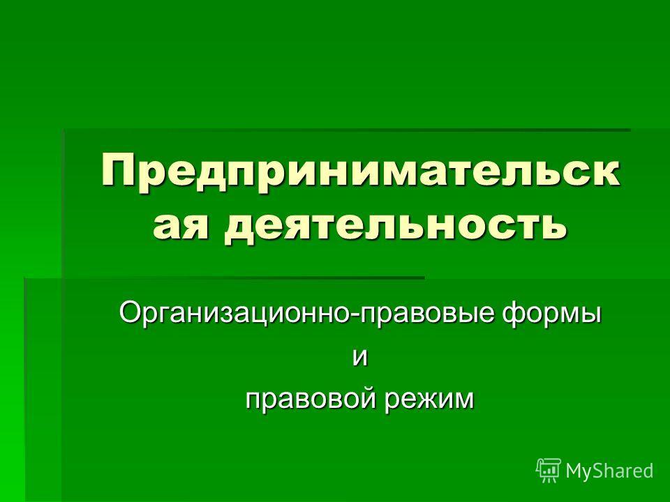 Предпринимательск ая деятельность Организационно-правовые формы и правовой режим