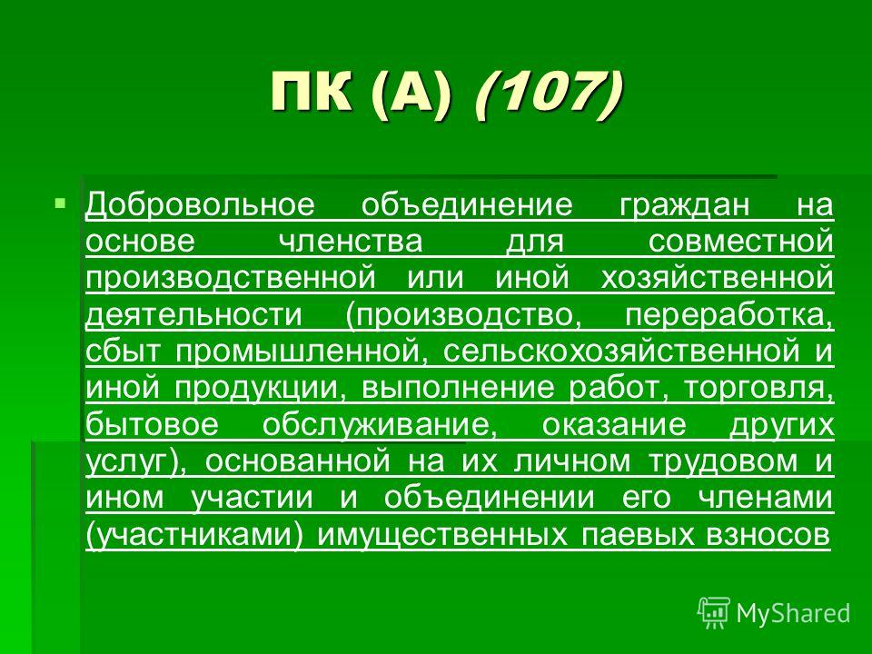 ПК (А) (107) Добровольное объединение граждан на основе членства для совместной производственной или иной хозяйственной деятельности (производство, переработка, сбыт промышленной, сельскохозяйственной и иной продукции, выполнение работ, торговля, быт