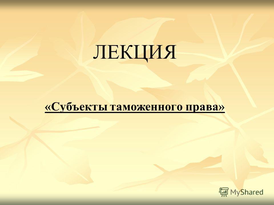 ЛЕКЦИЯ «Субъекты таможенного права»