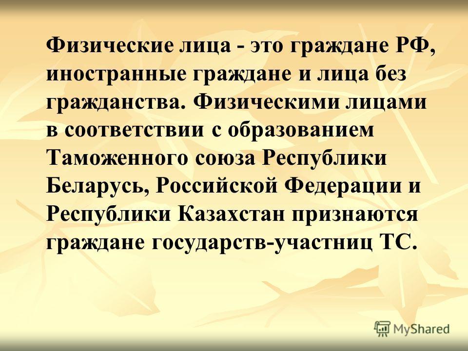 Физические лица это граждане РФ, иностранные граждане и лица без гражданства. Физическими лицами в соответствии с образованием Таможенного союза Республики Беларусь, Российской Федерации и Республики Казахстан признаются граждане государств-участниц