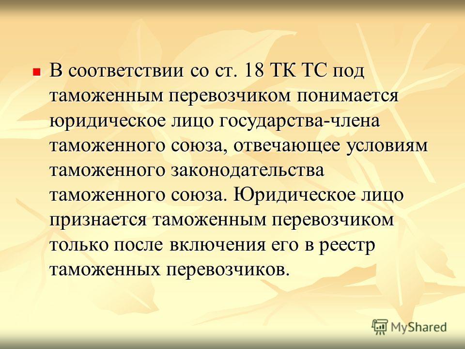В соответствии со ст. 18 ТК ТС под таможенным перевозчиком понимается юридическое лицо государства-члена таможенного союза, отвечающее условиям таможенного законодательства таможенного союза. Юридическое лицо признается таможенным перевозчиком только