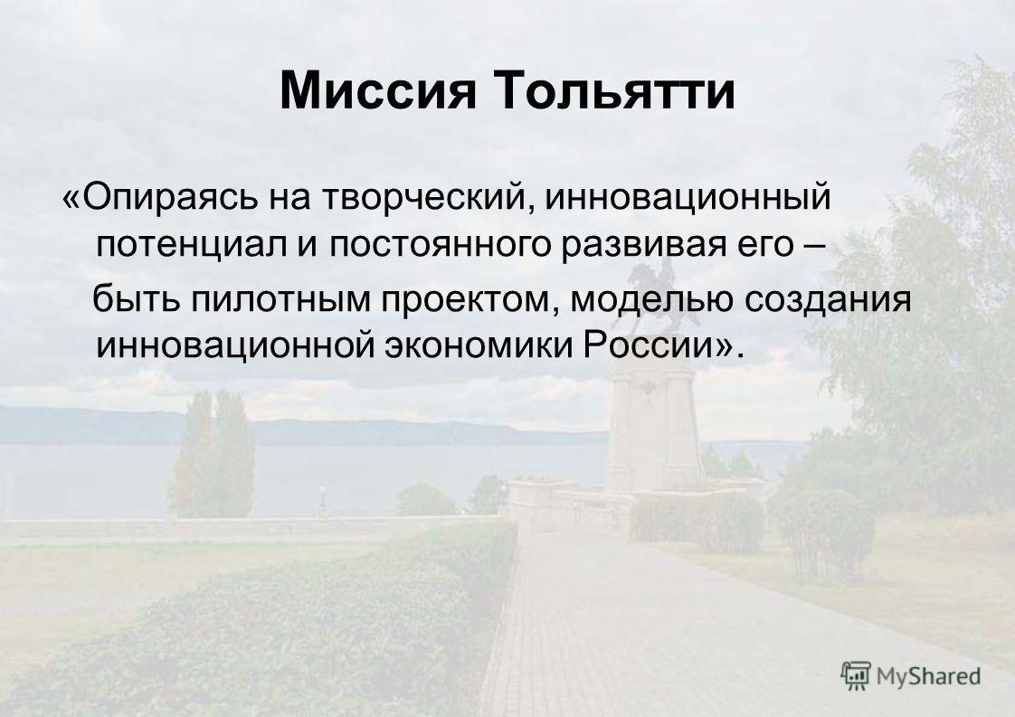 Миссия Тольятти «Опираясь на творческий, инновационный потенциал и постоянного развивая его – быть пилотным проектом, моделью создания инновационной экономики России».