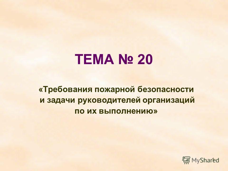 1 ТЕМА 20 «Требования пожарной безопасности и задачи руководителей организаций по их выполнению»
