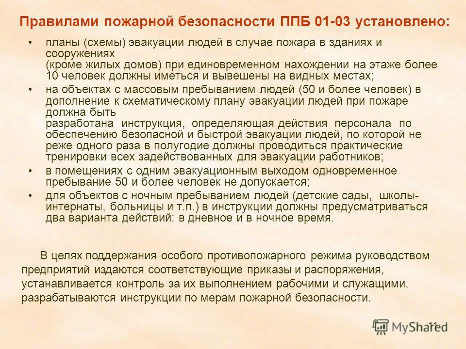 11 Правилами пожарной безопасности ППБ 01-03 установлено: планы (схемы) эвакуации людей в случае пожара в зданиях и сооружениях (кроме жилых домов) при единовременном нахождении на этаже более 10 человек должны иметься и вывешены на видных местах; на