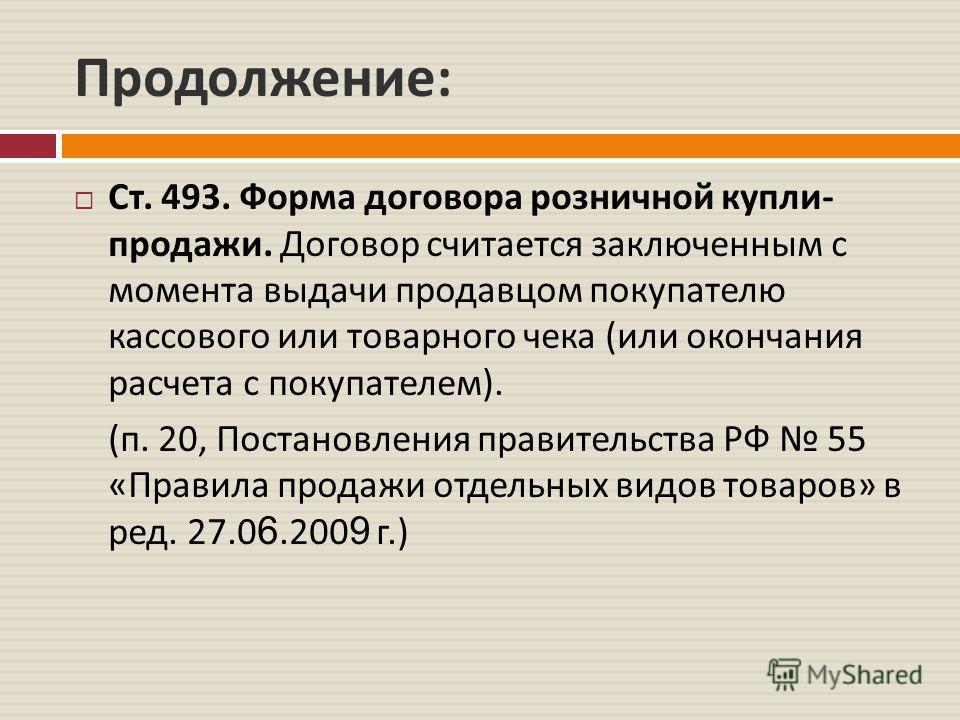 Продолжение : Ст. 493. Форма договора розничной купли - продажи. Договор считается заключенным с момента выдачи продавцом покупателю кассового или товарного чека ( или окончания расчета с покупателем ). ( п. 20, Постановления правительства РФ 55 « Пр