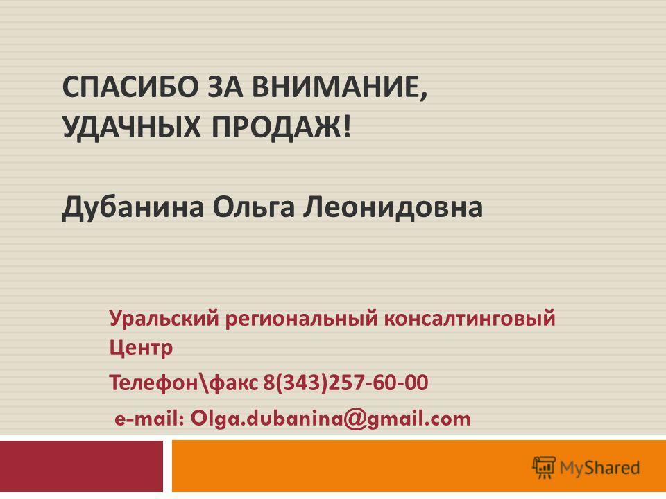 СПАСИБО ЗА ВНИМАНИЕ, УДАЧНЫХ ПРОДАЖ ! Дубанина Ольга Леонидовна Уральский региональный консалтинговый Центр Телефон \ факс 8(343)257-60-00 e-mail: Olga.dubanina@gmail.com