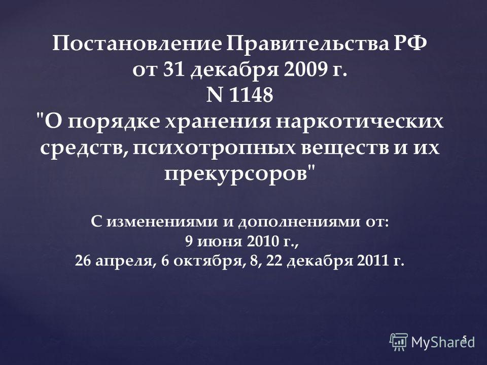 Постановление Правительства РФ от 31 декабря 2009 г. N 1148 О порядке хранения наркотических средств, психотропных веществ и их прекурсоров С изменениями и дополнениями от: 9 июня 2010 г., 26 апреля, 6 октября, 8, 22 декабря 2011 г. 5