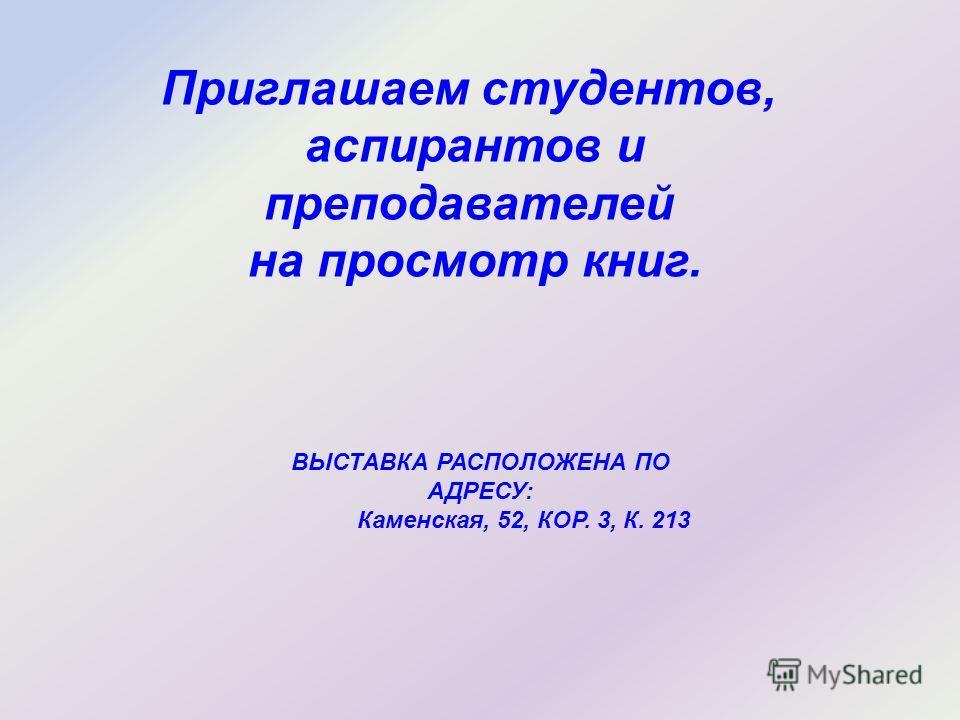 Приглашаем студентов, аспирантов и преподавателей на просмотр книг. ВЫСТАВКА РАСПОЛОЖЕНА ПО АДРЕСУ: Каменская, 52, КОР. 3, К. 213