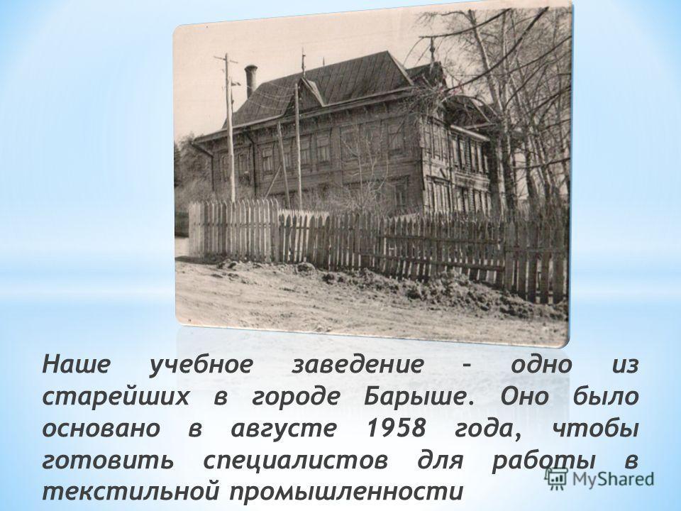 Наше учебное заведение – одно из старейших в городе Барыше. Оно было основано в августе 1958 года, чтобы готовить специалистов для работы в текстильной промышленности